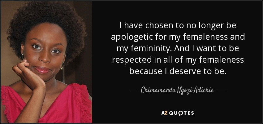 I have chosen to no longer be apologetic for my femaleness and my femininity. And I want to be respected in all of my femaleness because I deserve to be. - Chimamanda Ngozi Adichie