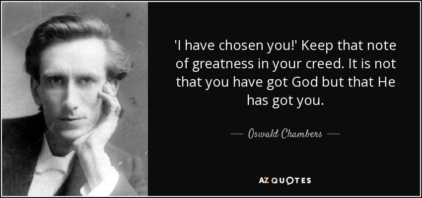 'I have chosen you!' Keep that note of greatness in your creed. It is not that you have got God but that He has got you. - Oswald Chambers