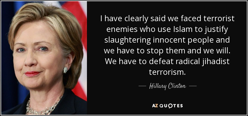 I have clearly said we faced terrorist enemies who use Islam to justify slaughtering innocent people and we have to stop them and we will. We have to defeat radical jihadist terrorism. - Hillary Clinton