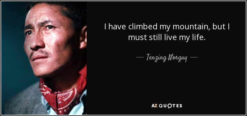 I have climbed my mountain, but I must still live my life. - Tenzing Norgay