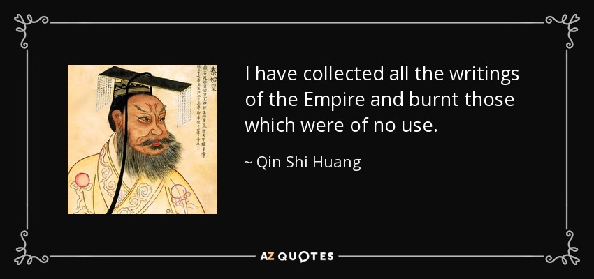 I have collected all the writings of the Empire and burnt those which were of no use. - Qin Shi Huang