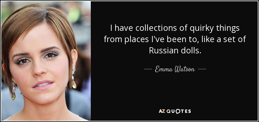 I have collections of quirky things from places I've been to, like a set of Russian dolls. - Emma Watson