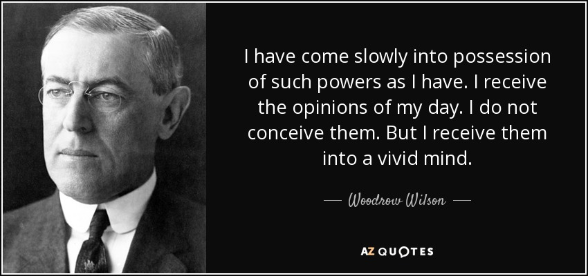 I have come slowly into possession of such powers as I have. I receive the opinions of my day. I do not conceive them. But I receive them into a vivid mind. - Woodrow Wilson