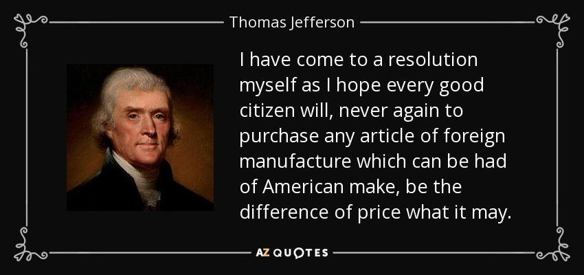 I have come to a resolution myself as I hope every good citizen will, never again to purchase any article of foreign manufacture which can be had of American make, be the difference of price what it may. - Thomas Jefferson