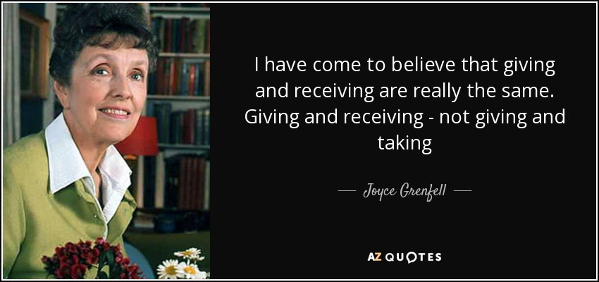 I have come to believe that giving and receiving are really the same. Giving and receiving - not giving and taking - Joyce Grenfell