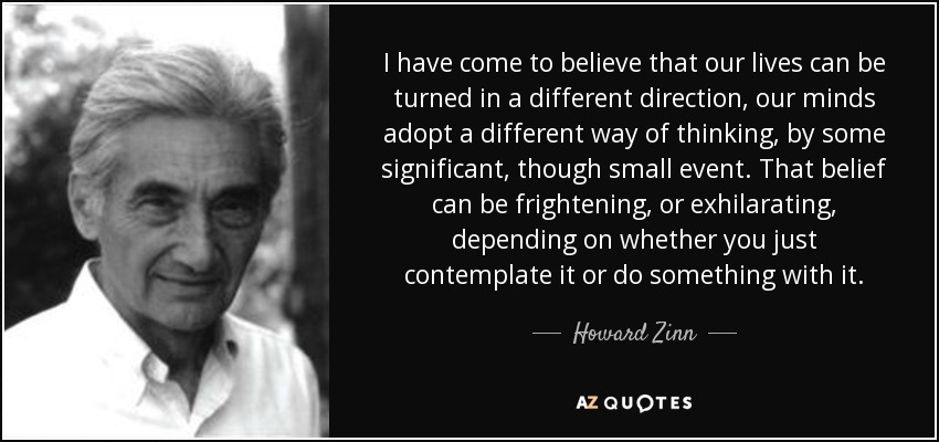 I have come to believe that our lives can be turned in a different direction, our minds adopt a different way of thinking, by some significant, though small event. That belief can be frightening, or exhilarating, depending on whether you just contemplate it or do something with it. - Howard Zinn