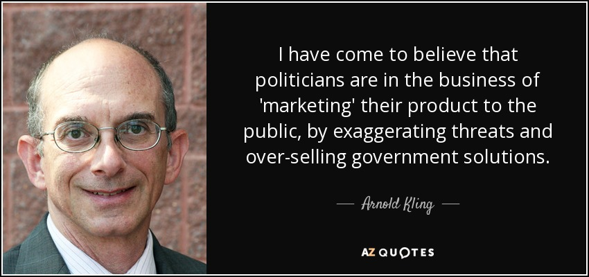 I have come to believe that politicians are in the business of 'marketing' their product to the public, by exaggerating threats and over-selling government solutions. - Arnold Kling