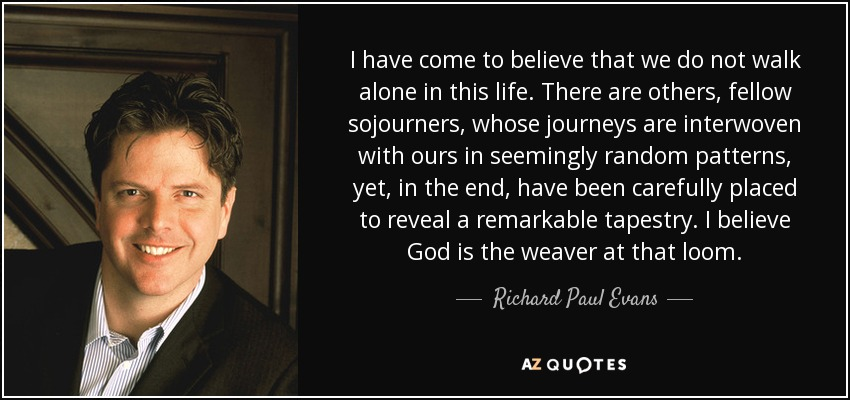 I have come to believe that we do not walk alone in this life. There are others, fellow sojourners, whose journeys are interwoven with ours in seemingly random patterns, yet, in the end, have been carefully placed to reveal a remarkable tapestry. I believe God is the weaver at that loom. - Richard Paul Evans