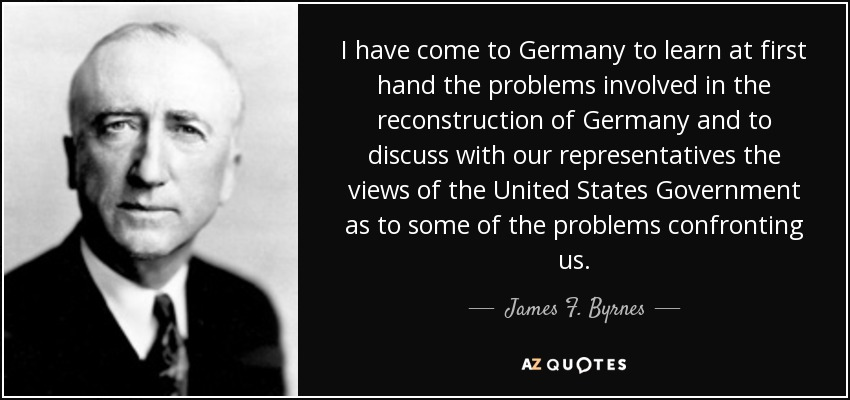 I have come to Germany to learn at first hand the problems involved in the reconstruction of Germany and to discuss with our representatives the views of the United States Government as to some of the problems confronting us. - James F. Byrnes