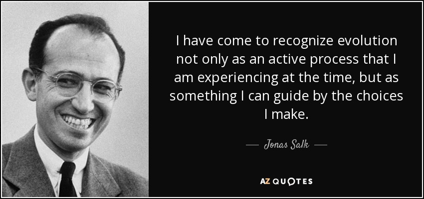 I have come to recognize evolution not only as an active process that I am experiencing at the time, but as something I can guide by the choices I make. - Jonas Salk