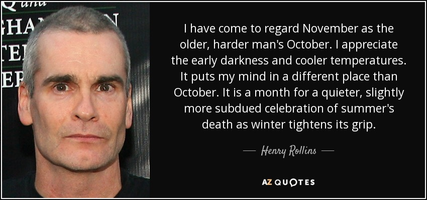 I have come to regard November as the older, harder man's October. I appreciate the early darkness and cooler temperatures. It puts my mind in a different place than October. It is a month for a quieter, slightly more subdued celebration of summer's death as winter tightens its grip. - Henry Rollins