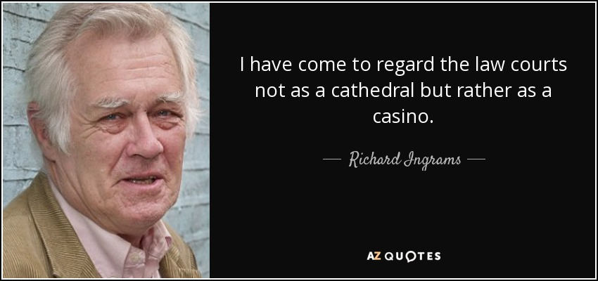 I have come to regard the law courts not as a cathedral but rather as a casino. - Richard Ingrams