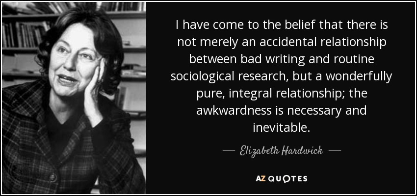 I have come to the belief that there is not merely an accidental relationship between bad writing and routine sociological research, but a wonderfully pure, integral relationship; the awkwardness is necessary and inevitable. - Elizabeth Hardwick