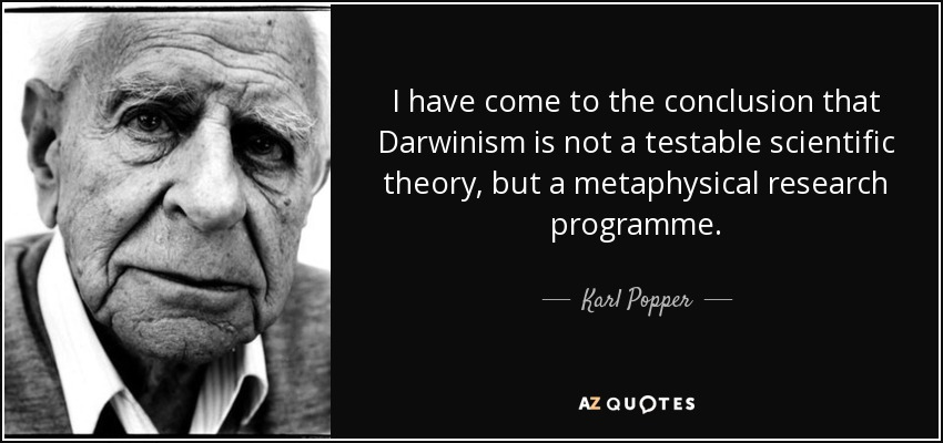 I have come to the conclusion that Darwinism is not a testable scientific theory, but a metaphysical research programme. - Karl Popper