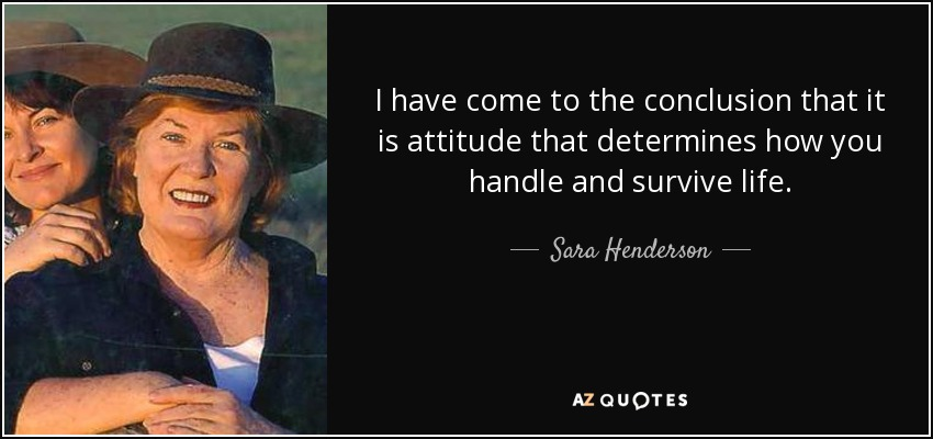 I have come to the conclusion that it is attitude that determines how you handle and survive life. - Sara Henderson
