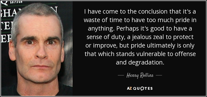 I have come to the conclusion that it's a waste of time to have too much pride in anything. Perhaps it's good to have a sense of duty, a jealous zeal to protect or improve, but pride ultimately is only that which stands vulnerable to offense and degradation. - Henry Rollins