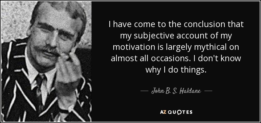 I have come to the conclusion that my subjective account of my motivation is largely mythical on almost all occasions. I don't know why I do things. - John B. S. Haldane