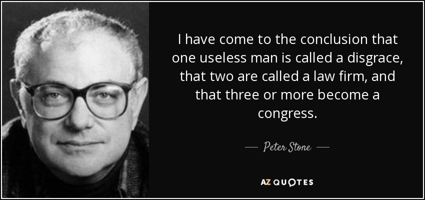 I have come to the conclusion that one useless man is called a disgrace, that two are called a law firm, and that three or more become a congress. - Peter Stone