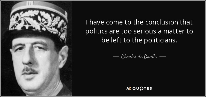 I have come to the conclusion that politics are too serious a matter to be left to the politicians. - Charles de Gaulle