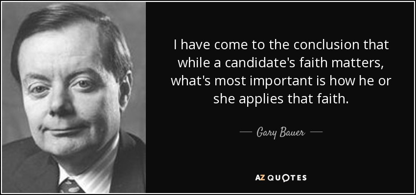 I have come to the conclusion that while a candidate's faith matters, what's most important is how he or she applies that faith. - Gary Bauer