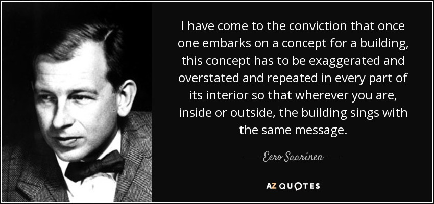 I have come to the conviction that once one embarks on a concept for a building, this concept has to be exaggerated and overstated and repeated in every part of its interior so that wherever you are, inside or outside, the building sings with the same message. - Eero Saarinen