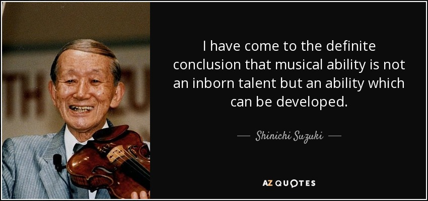 I have come to the definite conclusion that musical ability is not an inborn talent but an ability which can be developed. - Shinichi Suzuki