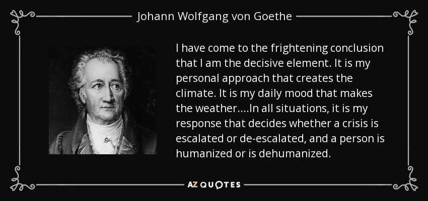 I have come to the frightening conclusion that I am the decisive element. It is my personal approach that creates the climate. It is my daily mood that makes the weather....In all situations, it is my response that decides whether a crisis is escalated or de-escalated, and a person is humanized or is dehumanized. - Johann Wolfgang von Goethe