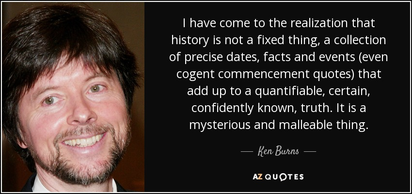 I have come to the realization that history is not a fixed thing, a collection of precise dates, facts and events (even cogent commencement quotes) that add up to a quantifiable, certain, confidently known, truth. It is a mysterious and malleable thing. - Ken Burns