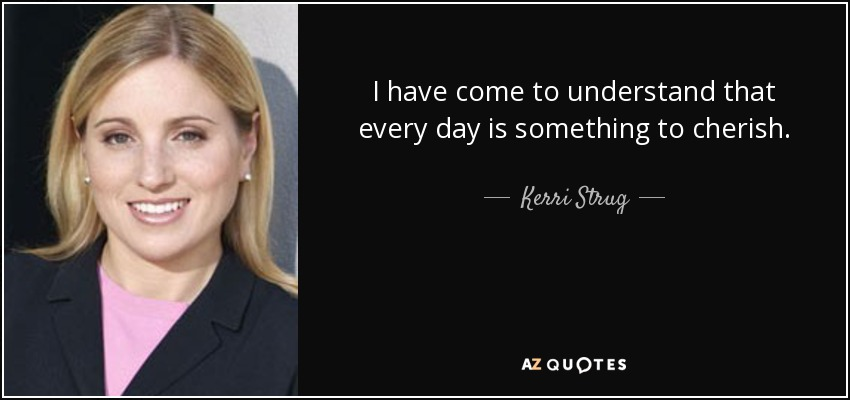 I have come to understand that every day is something to cherish. - Kerri Strug