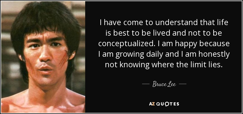 I have come to understand that life is best to be lived and not to be conceptualized. I am happy because I am growing daily and I am honestly not knowing where the limit lies. - Bruce Lee
