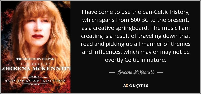 I have come to use the pan-Celtic history, which spans from 500 BC to the present, as a creative springboard. The music I am creating is a result of traveling down that road and picking up all manner of themes and influences, which may or may not be overtly Celtic in nature. - Loreena McKennitt