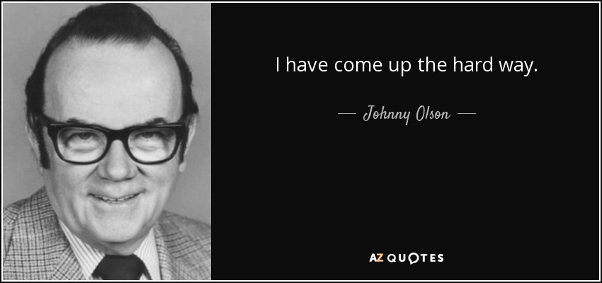 I have come up the hard way. - Johnny Olson