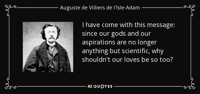 I have come with this message: since our gods and our aspirations are no longer anything but scientific, why shouldn't our loves be so too? - Auguste de Villiers de l'Isle-Adam