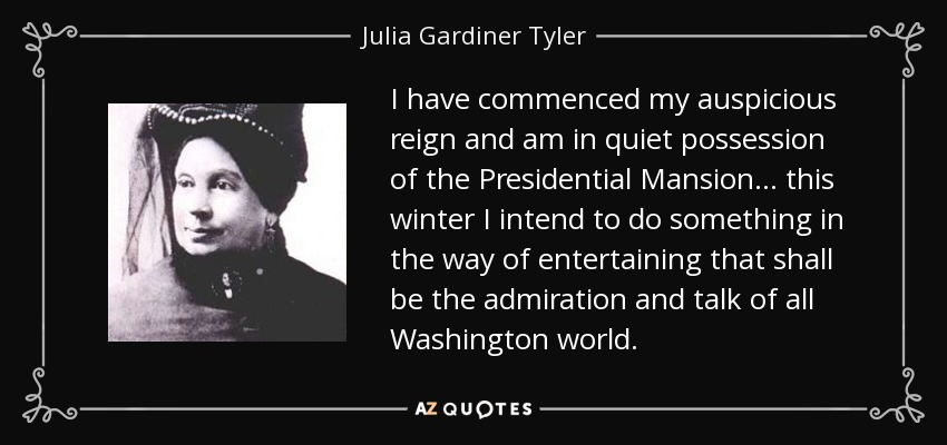 I have commenced my auspicious reign and am in quiet possession of the Presidential Mansion... this winter I intend to do something in the way of entertaining that shall be the admiration and talk of all Washington world. - Julia Gardiner Tyler