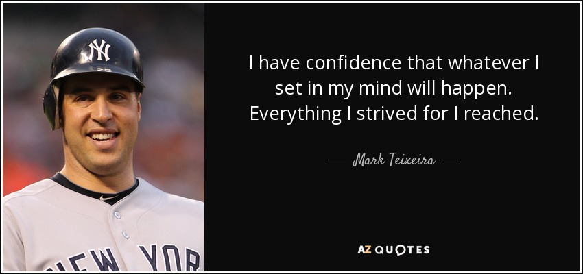 I have confidence that whatever I set in my mind will happen. Everything I strived for I reached. - Mark Teixeira