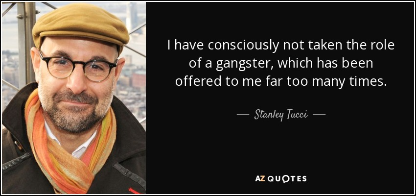 I have consciously not taken the role of a gangster, which has been offered to me far too many times. - Stanley Tucci