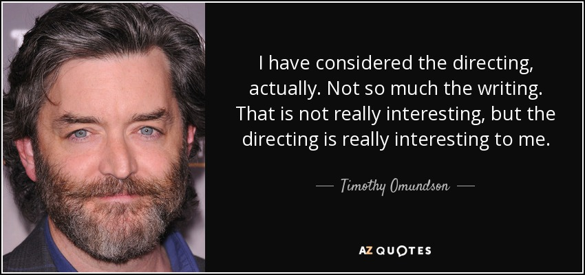 I have considered the directing, actually. Not so much the writing. That is not really interesting, but the directing is really interesting to me. - Timothy Omundson