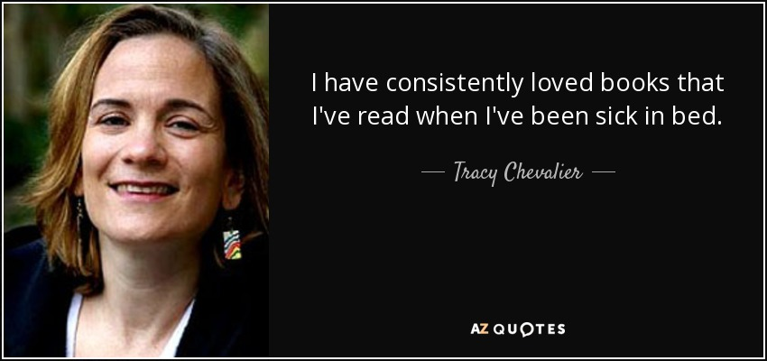 I have consistently loved books that I've read when I've been sick in bed. - Tracy Chevalier