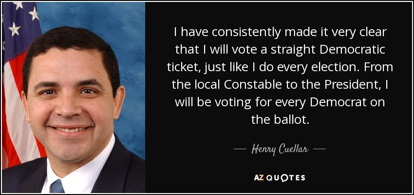 I have consistently made it very clear that I will vote a straight Democratic ticket, just like I do every election. From the local Constable to the President, I will be voting for every Democrat on the ballot. - Henry Cuellar