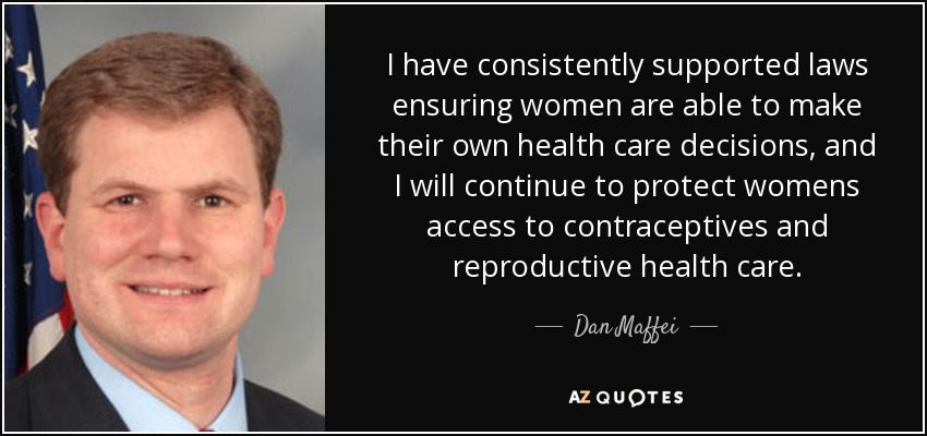 I have consistently supported laws ensuring women are able to make their own health care decisions, and I will continue to protect womens access to contraceptives and reproductive health care. - Dan Maffei