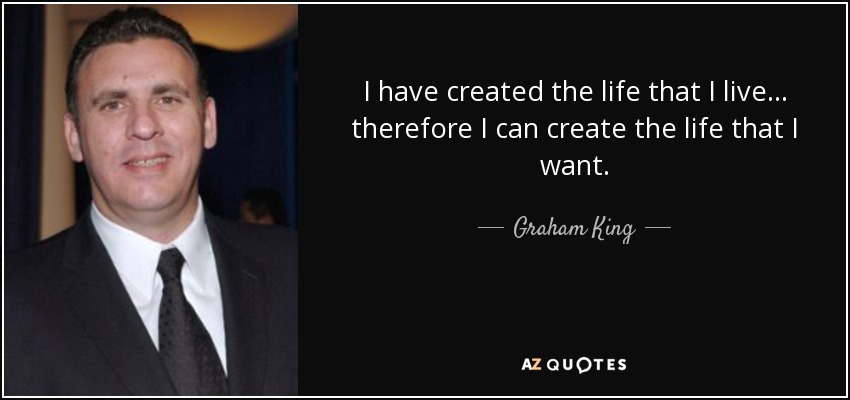 I have created the life that I live... therefore I can create the life that I want. - Graham King