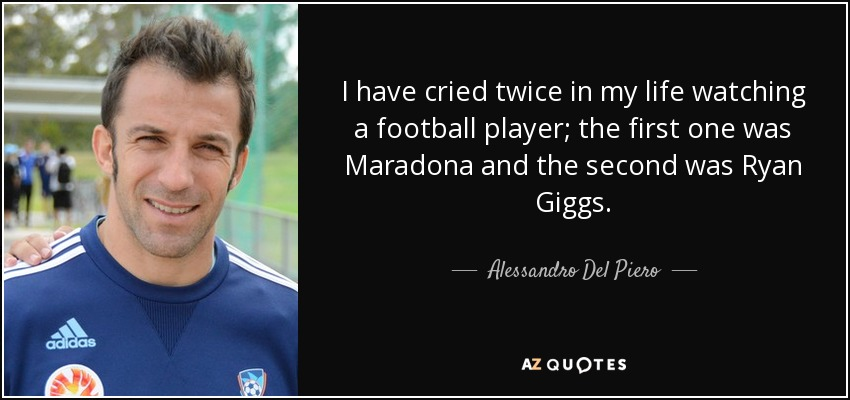 I have cried twice in my life watching a football player; the first one was Maradona and the second was Ryan Giggs. - Alessandro Del Piero