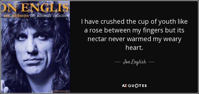 I have crushed the cup of youth like a rose between my fingers but its nectar never warmed my weary heart. - Jon English