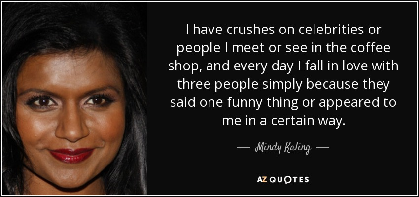 I have crushes on celebrities or people I meet or see in the coffee shop, and every day I fall in love with three people simply because they said one funny thing or appeared to me in a certain way. - Mindy Kaling