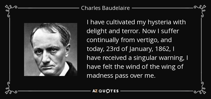 I have cultivated my hysteria with delight and terror. Now I suffer continually from vertigo, and today, 23rd of January, 1862, I have received a singular warning, I have felt the wind of the wing of madness pass over me. - Charles Baudelaire