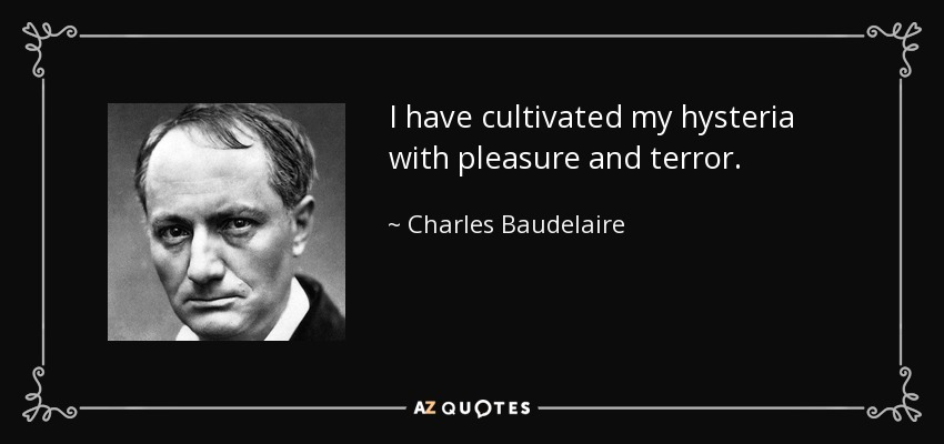 I have cultivated my hysteria with pleasure and terror. - Charles Baudelaire