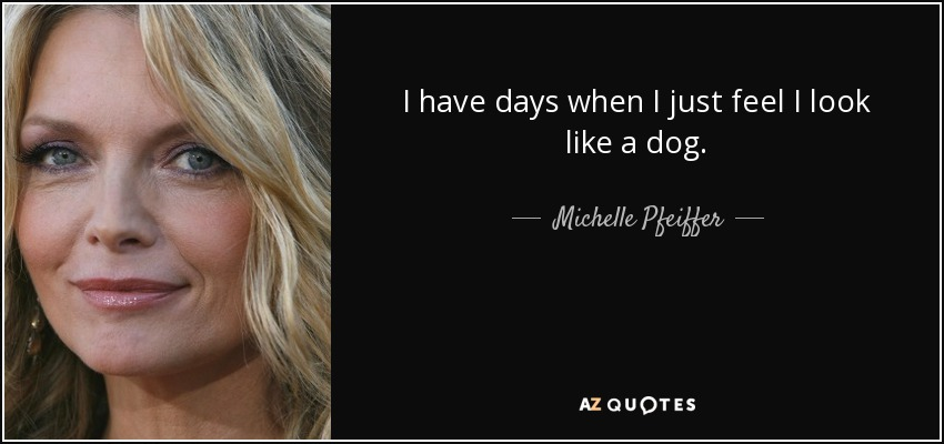 I have days when I just feel I look like a dog. - Michelle Pfeiffer