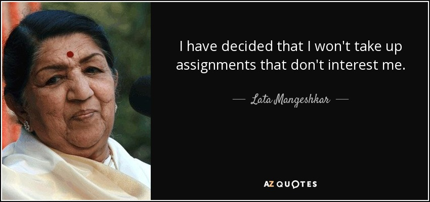 I have decided that I won't take up assignments that don't interest me. - Lata Mangeshkar