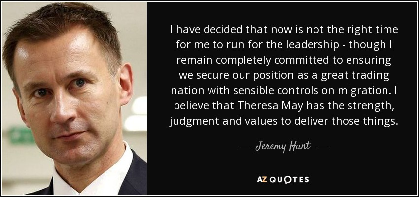 I have decided that now is not the right time for me to run for the leadership - though I remain completely committed to ensuring we secure our position as a great trading nation with sensible controls on migration. I believe that Theresa May has the strength, judgment and values to deliver those things. - Jeremy Hunt
