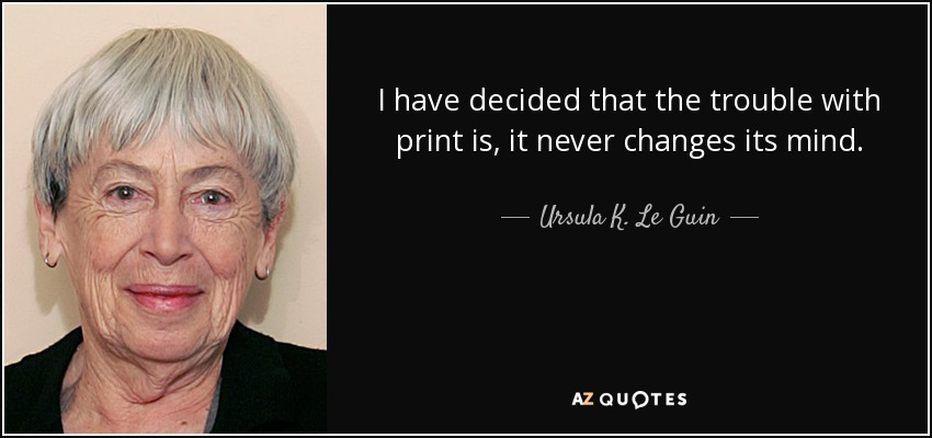 I have decided that the trouble with print is, it never changes its mind. - Ursula K. Le Guin